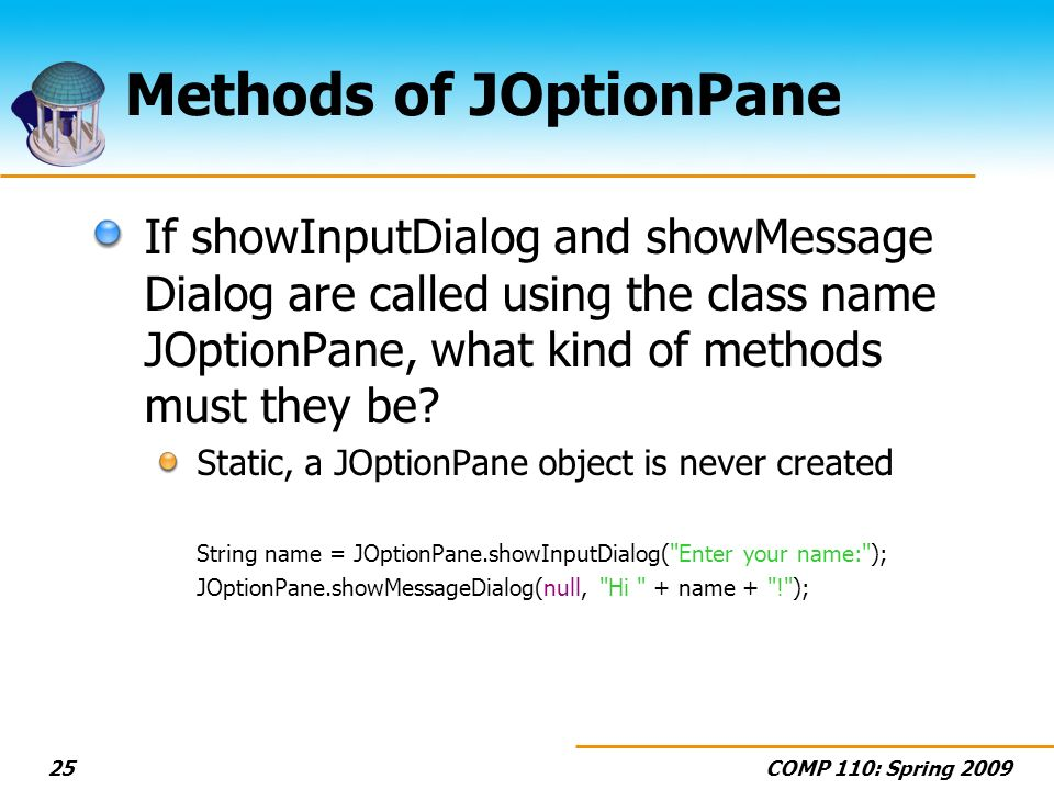 COMP 110: Spring Methods of JOptionPane If showInputDialog and showMessage Dialog are called using the class name JOptionPane, what kind of methods must they be.