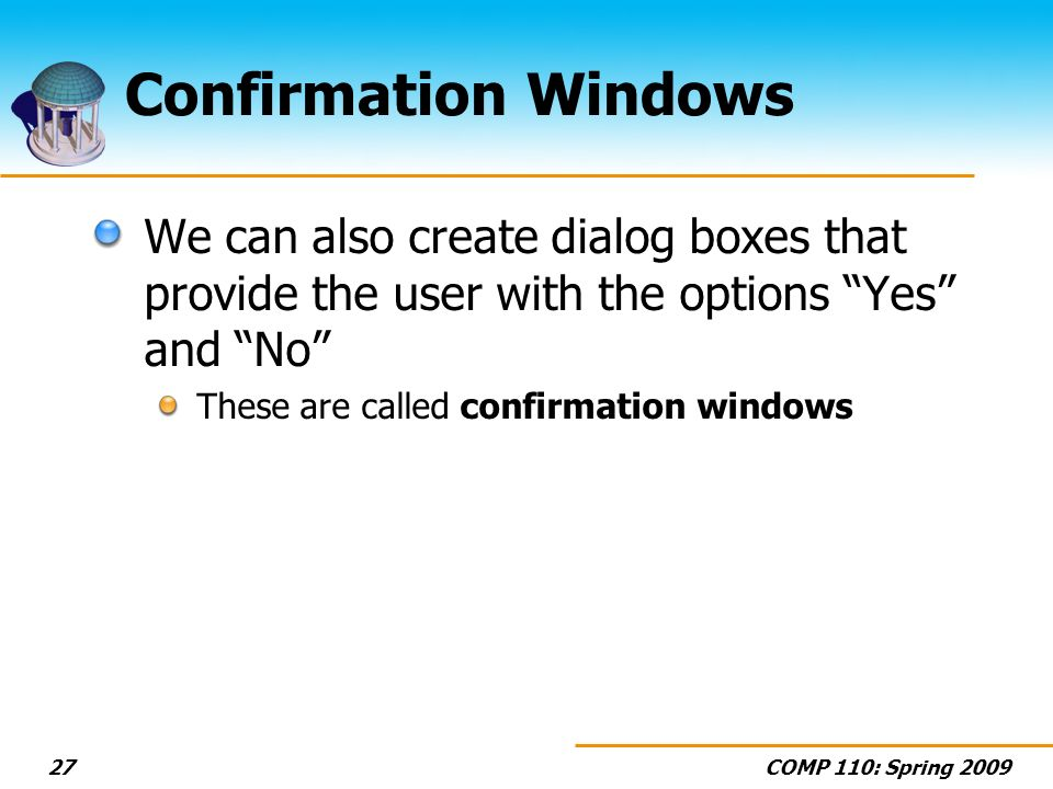 COMP 110: Spring Confirmation Windows We can also create dialog boxes that provide the user with the options Yes and No These are called confirmation windows