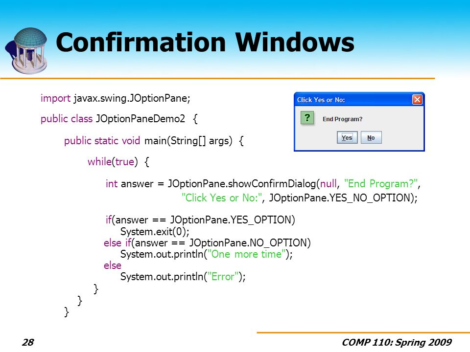 COMP 110: Spring Confirmation Windows import javax.swing.JOptionPane; public class JOptionPaneDemo2 { public static void main(String[] args) { while(true) { int answer = JOptionPane.showConfirmDialog(null, End Program , Click Yes or No: , JOptionPane.YES_NO_OPTION); if(answer == JOptionPane.YES_OPTION) System.exit(0); else if(answer == JOptionPane.NO_OPTION) System.out.println( One more time ); else System.out.println( Error ); } } }