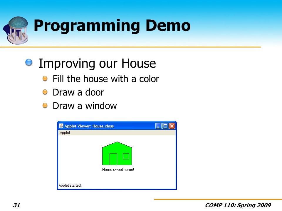 COMP 110: Spring Programming Demo Improving our House Fill the house with a color Draw a door Draw a window
