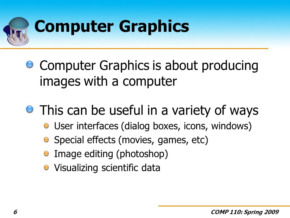 COMP 110: Spring Computer Graphics Computer Graphics is about producing images with a computer This can be useful in a variety of ways User interfaces (dialog boxes, icons, windows) Special effects (movies, games, etc) Image editing (photoshop) Visualizing scientific data