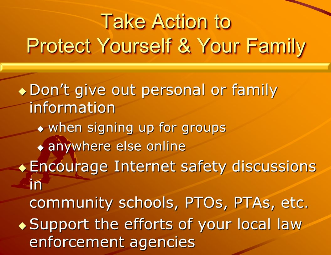 Take Action to Protect Yourself & Your Family Dont give out personal or family information Dont give out personal or family information when signing up for groups when signing up for groups anywhere else online anywhere else online Encourage Internet safety discussions in Encourage Internet safety discussions in community schools, PTOs, PTAs, etc.