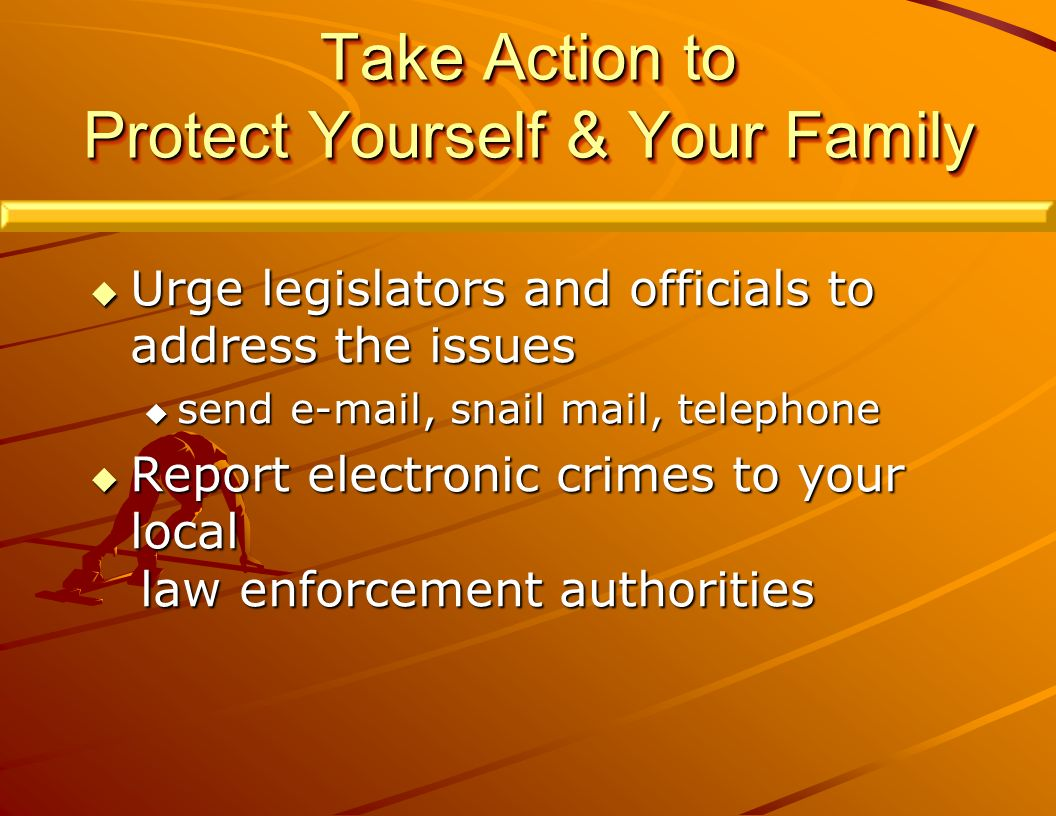 Take Action to Protect Yourself & Your Family Urge legislators and officials to address the issues Urge legislators and officials to address the issues send  , snail mail, telephone send  , snail mail, telephone Report electronic crimes to your local Report electronic crimes to your local law enforcement authorities law enforcement authorities