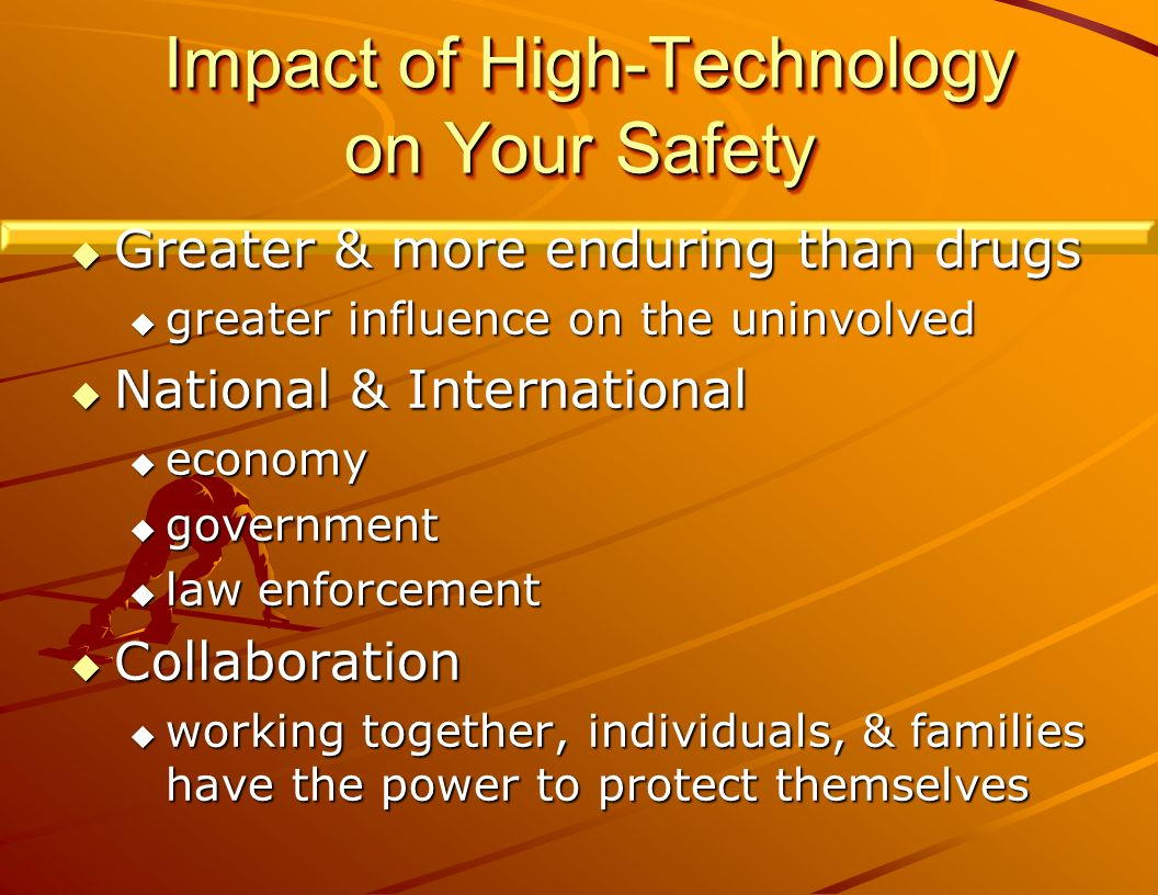 Impact of High-Technology on Your Safety Impact of High-Technology on Your Safety Greater & more enduring than drugs Greater & more enduring than drugs greater influence on the uninvolved greater influence on the uninvolved National & International National & International economy economy government government law enforcement law enforcement Collaboration Collaboration working together, individuals, & families have the power to protect themselves working together, individuals, & families have the power to protect themselves