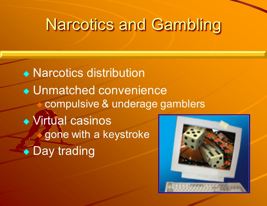 Narcotics and Gambling Narcotics distribution Unmatched convenience compulsive & underage gamblers Virtual casinos gone with a keystroke Day trading