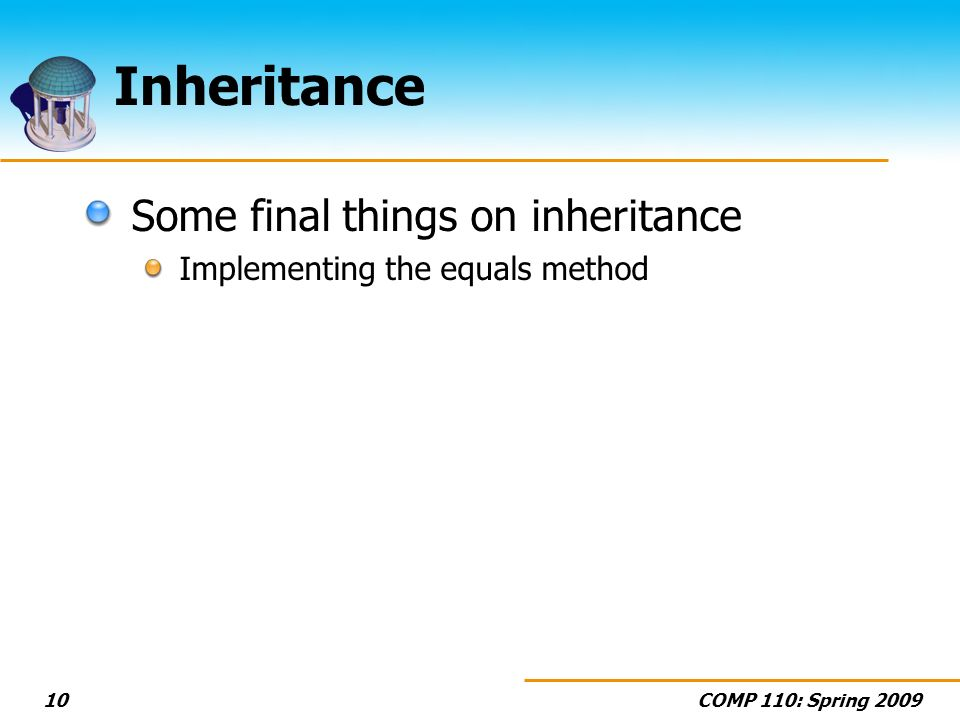 COMP 110: Spring 200910 Inheritance Some final things on inheritance Implementing the equals method