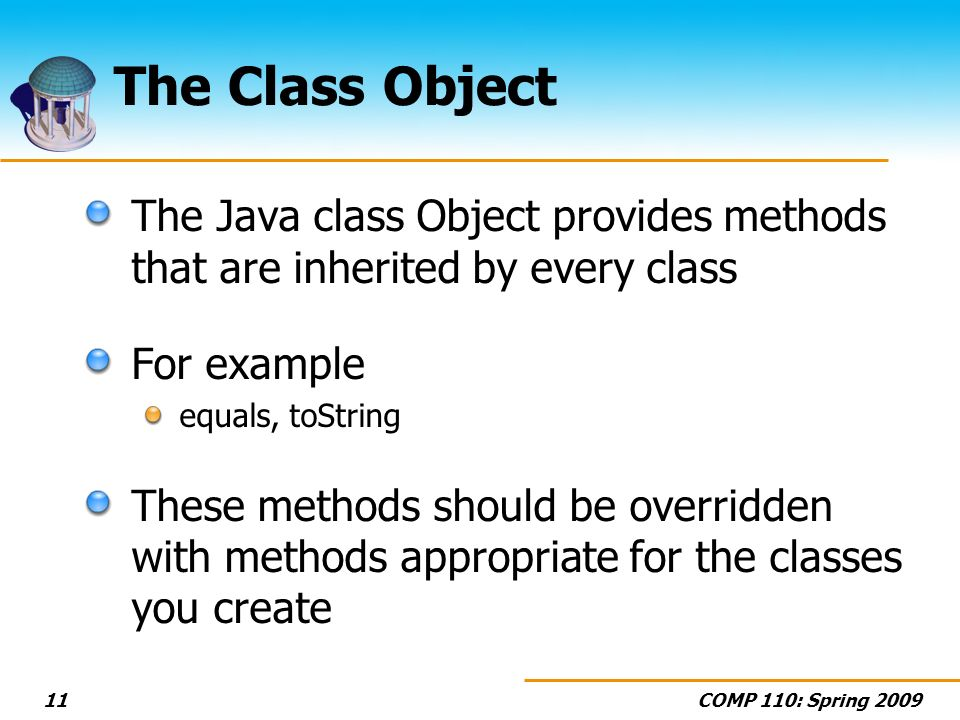 COMP 110: Spring 200911 The Class Object The Java class Object provides methods that are inherited by every class For example equals, toString These methods should be overridden with methods appropriate for the classes you create