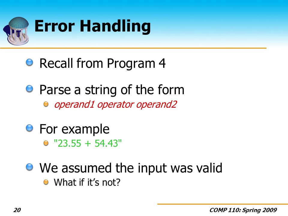 COMP 110: Spring 200920 Error Handling Recall from Program 4 Parse a string of the form operand1 operator operand2 For example 23.55 + 54.43 We assumed the input was valid What if its not