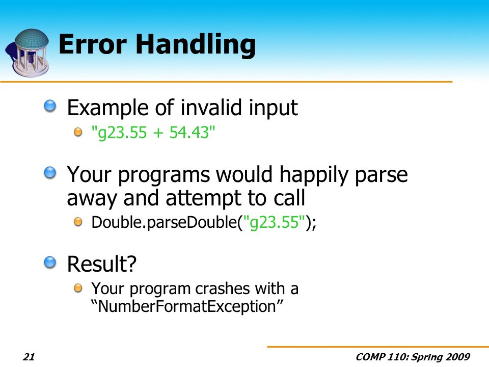 COMP 110: Spring 200921 Error Handling Example of invalid input g23.55 + 54.43 Your programs would happily parse away and attempt to call Double.parseDouble( g23.55 ); Result.