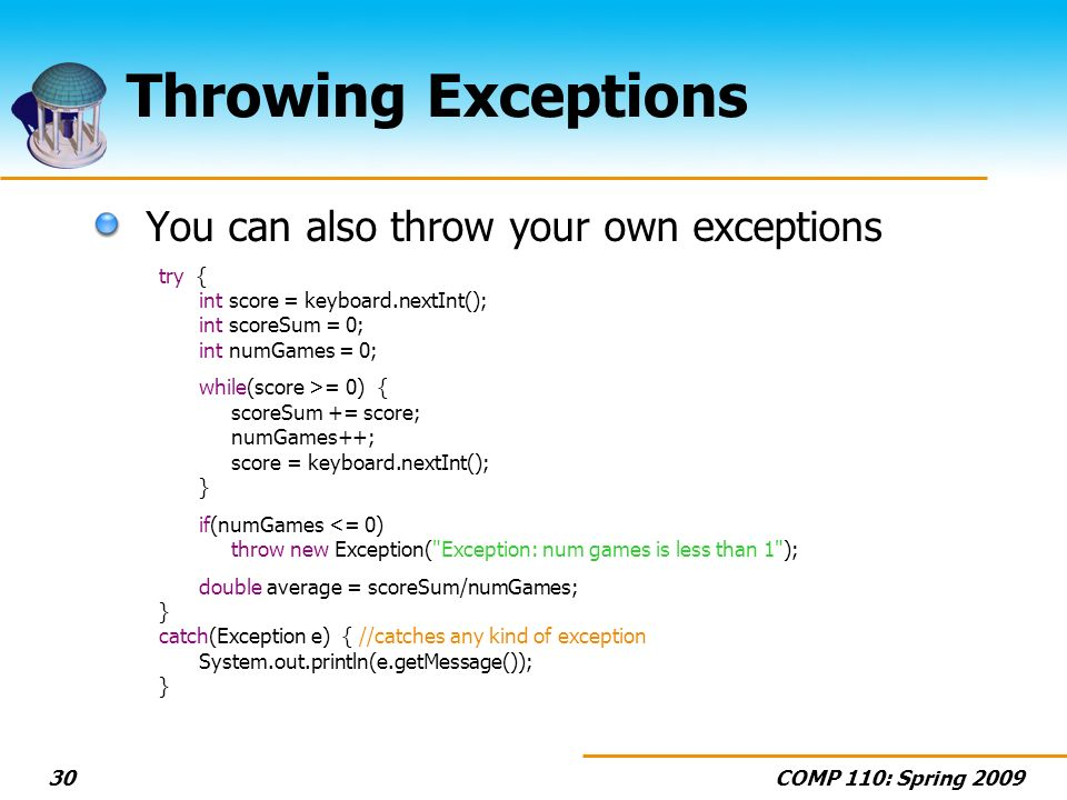 COMP 110: Spring 200930 Throwing Exceptions You can also throw your own exceptions try { int score = keyboard.nextInt(); int scoreSum = 0; int numGames = 0; while(score >= 0) { scoreSum += score; numGames++; score = keyboard.nextInt(); } if(numGames <= 0) throw new Exception( Exception: num games is less than 1 ); double average = scoreSum/numGames; } catch(Exception e) { //catches any kind of exception System.out.println(e.getMessage()); }