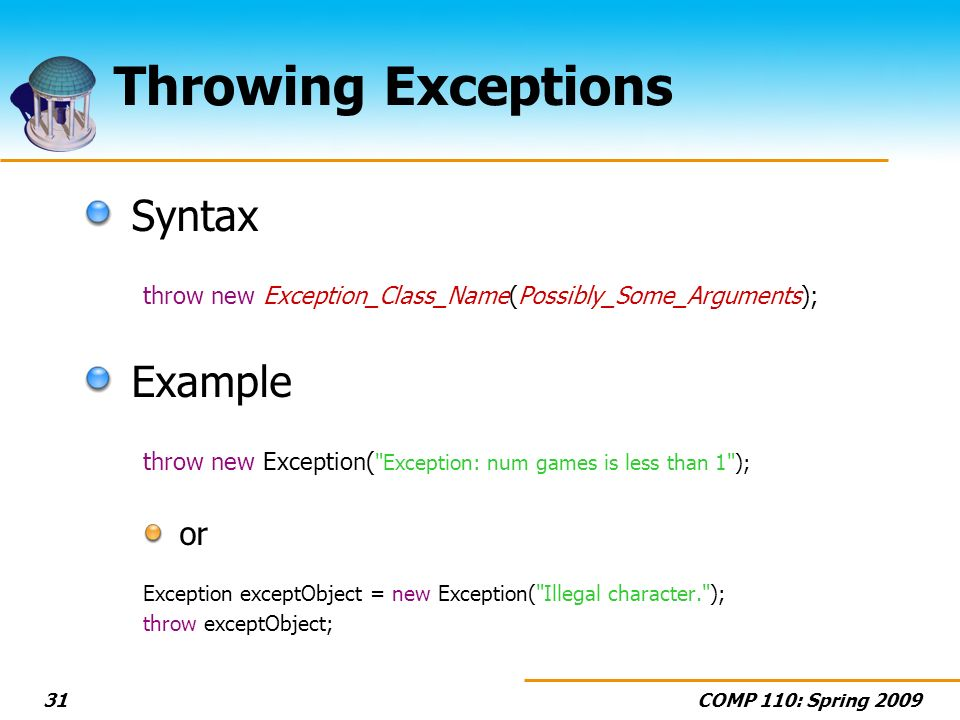 COMP 110: Spring 200931 Throwing Exceptions Syntax throw new Exception_Class_Name(Possibly_Some_Arguments); Example throw new Exception( Exception: num games is less than 1 ); or Exception exceptObject = new Exception( Illegal character. ); throw exceptObject;