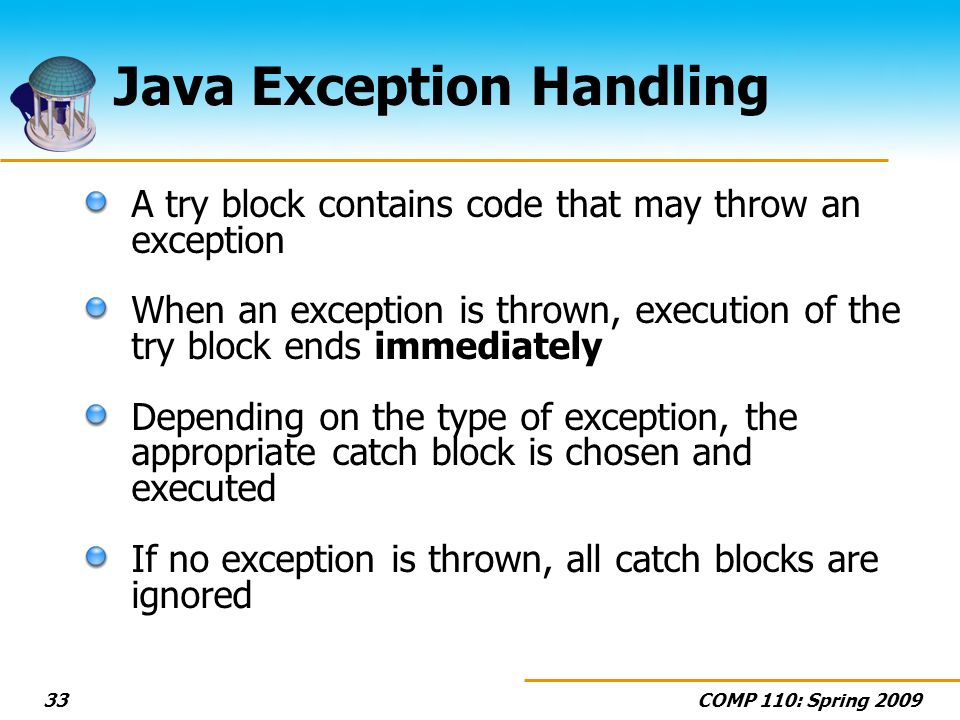 COMP 110: Spring 200933 Java Exception Handling A try block contains code that may throw an exception When an exception is thrown, execution of the try block ends immediately Depending on the type of exception, the appropriate catch block is chosen and executed If no exception is thrown, all catch blocks are ignored