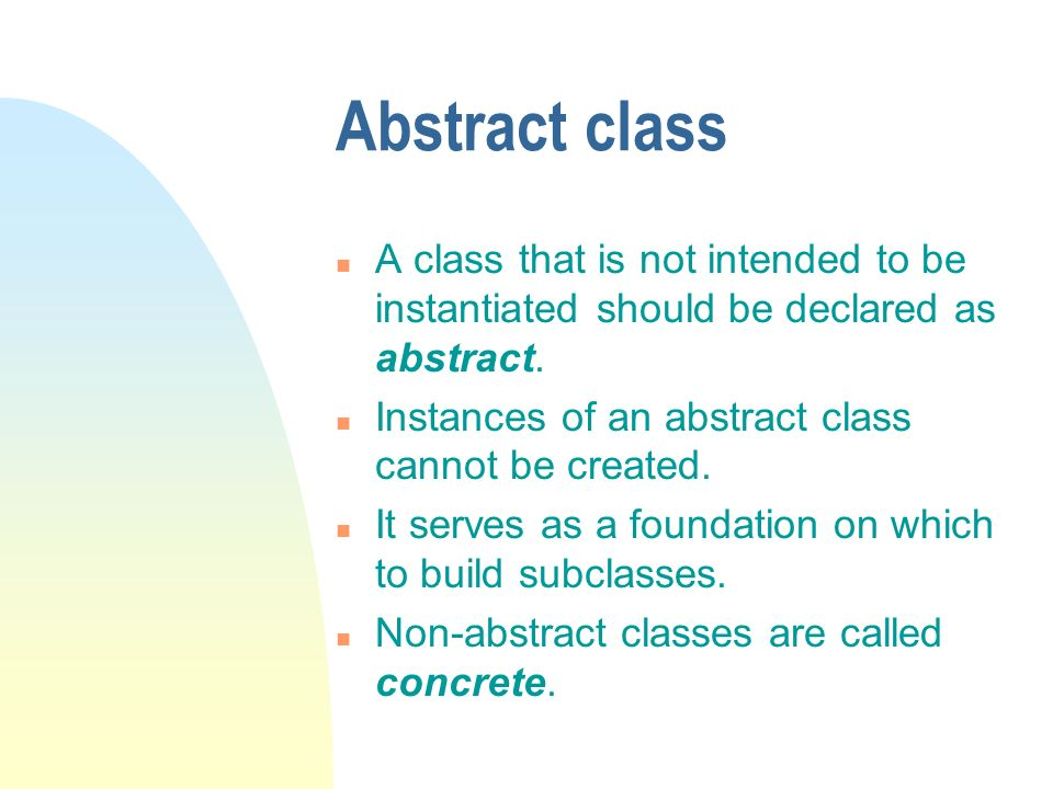 Abstract class n A class that is not intended to be instantiated should be declared as abstract.