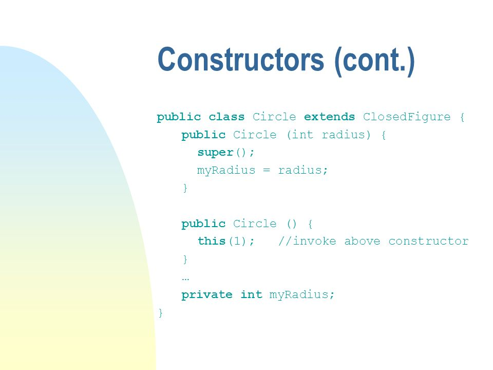 Constructors (cont.) public class Circle extends ClosedFigure { public Circle (int radius) { super(); myRadius = radius; } public Circle () { this(1); //invoke above constructor } … private int myRadius; }