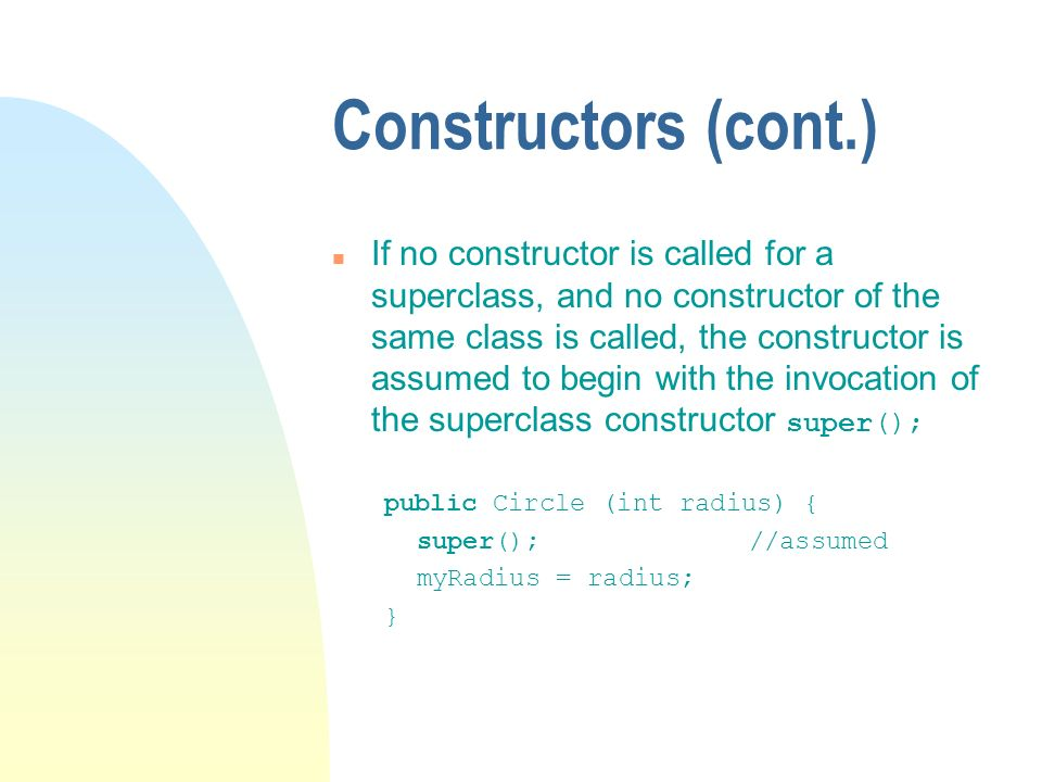 Constructors (cont.) If no constructor is called for a superclass, and no constructor of the same class is called, the constructor is assumed to begin with the invocation of the superclass constructor super(); public Circle (int radius) { super(); //assumed myRadius = radius; }