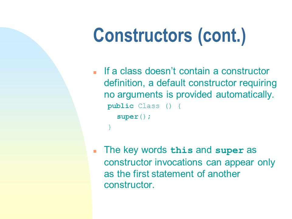 Constructors (cont.) n If a class doesnt contain a constructor definition, a default constructor requiring no arguments is provided automatically.