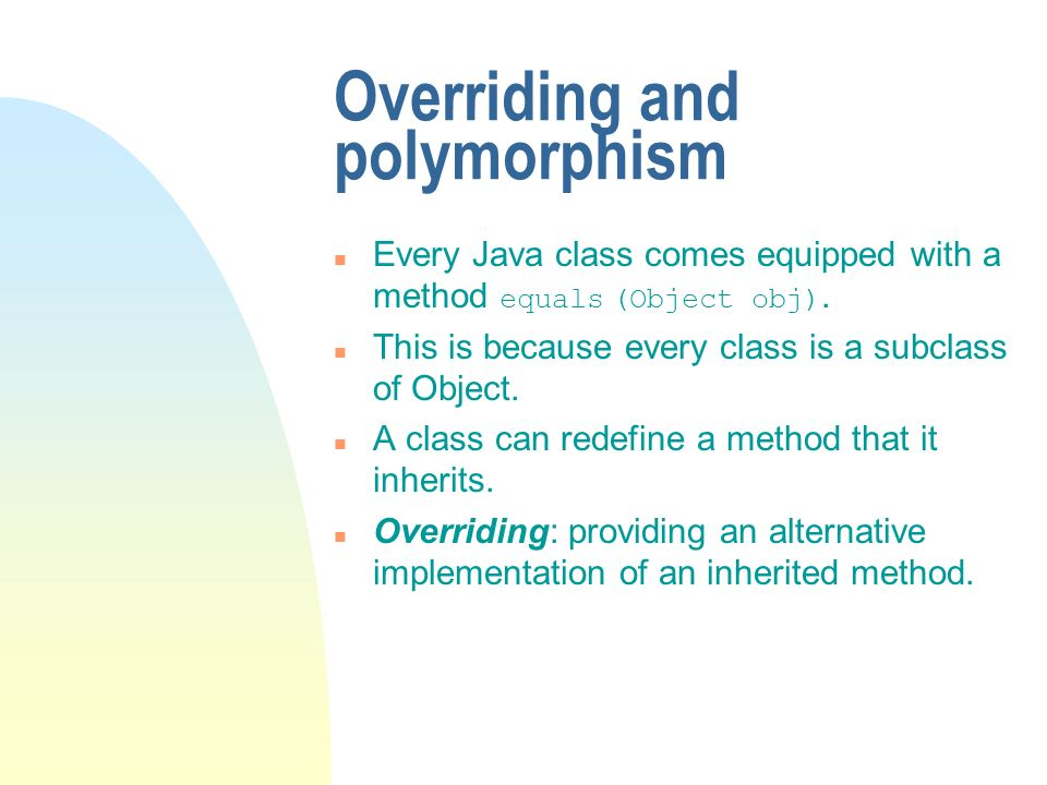 Overriding and polymorphism Every Java class comes equipped with a method equals (Object obj).