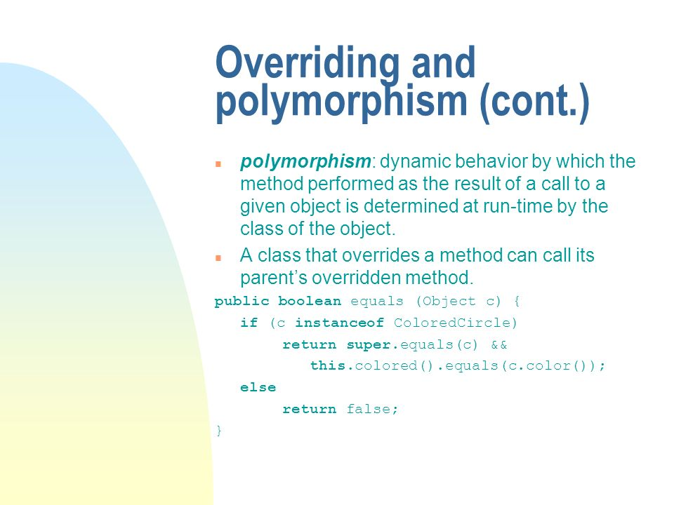Overriding and polymorphism (cont.) n polymorphism: dynamic behavior by which the method performed as the result of a call to a given object is determined at run-time by the class of the object.