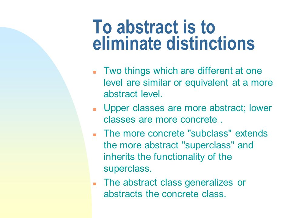 To abstract is to eliminate distinctions n Two things which are different at one level are similar or equivalent at a more abstract level.