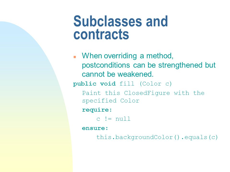 Subclasses and contracts n When overriding a method, postconditions can be strengthened but cannot be weakened.