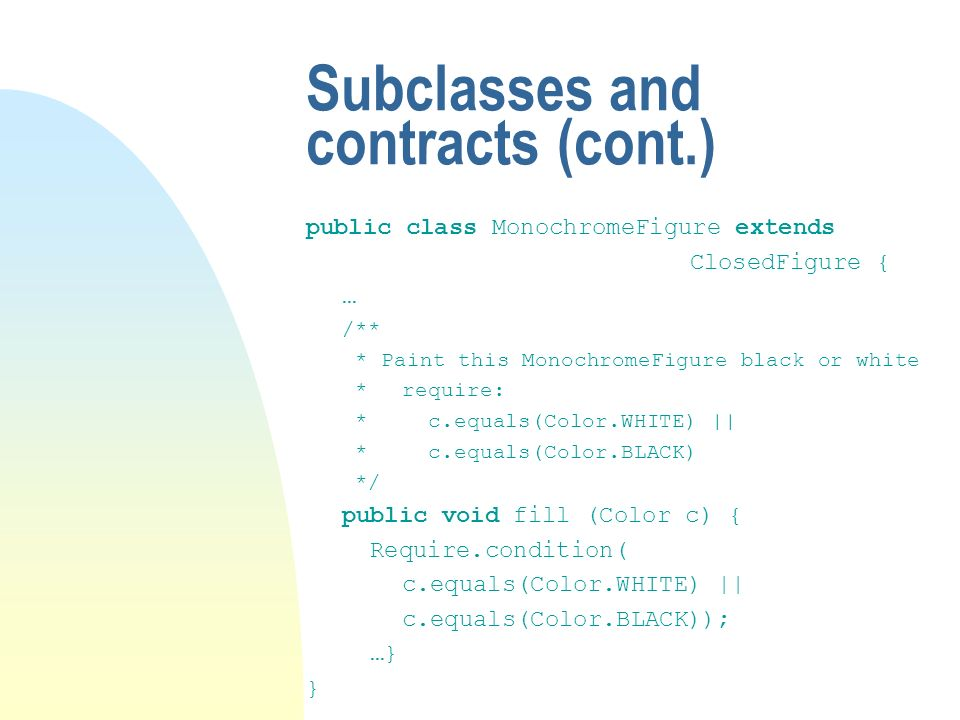 Subclasses and contracts (cont.) public class MonochromeFigure extends ClosedFigure { … /** * Paint this MonochromeFigure black or white *require: * c.equals(Color.WHITE) || * c.equals(Color.BLACK) */ public void fill (Color c) { Require.condition( c.equals(Color.WHITE) || c.equals(Color.BLACK)); …} }
