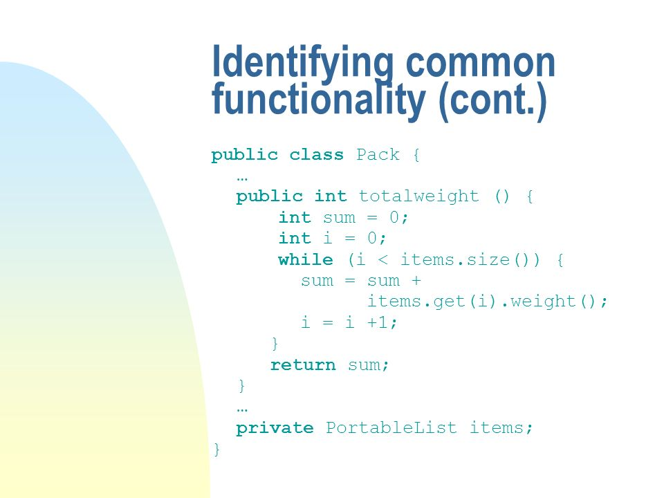 Identifying common functionality (cont.) public class Pack { … public int totalweight () { int sum = 0; int i = 0; while (i < items.size()) { sum = sum + items.get(i).weight(); i = i +1; } return sum; } … private PortableList items; }