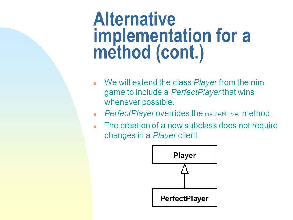 Alternative implementation for a method (cont.) n We will extend the class Player from the nim game to include a PerfectPlayer that wins whenever possible.
