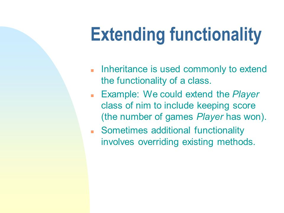 Extending functionality n Inheritance is used commonly to extend the functionality of a class.
