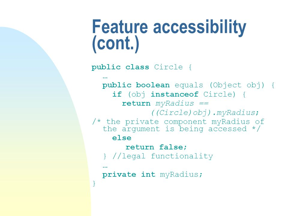 Feature accessibility (cont.) public class Circle { … public boolean equals (Object obj) { if (obj instanceof Circle) { return myRadius == ((Circle)obj).myRadius; /* the private component myRadius of the argument is being accessed */ else return false; } //legal functionality … private int myRadius; }