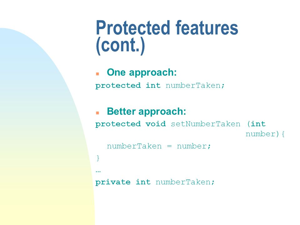 Protected features (cont.) One approach: protected int numberTaken; n Better approach: protected void setNumberTaken (int number){ numberTaken = number; } … private int numberTaken;