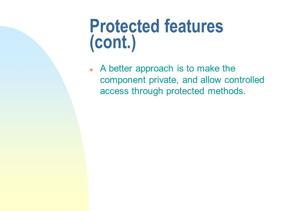 Protected features (cont.) n A better approach is to make the component private, and allow controlled access through protected methods.