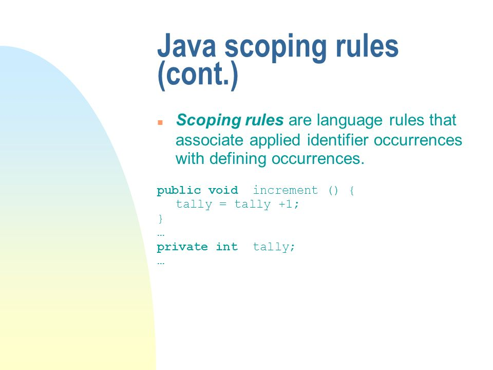 Java scoping rules (cont.) Scoping rules are language rules that associate applied identifier occurrences with defining occurrences.