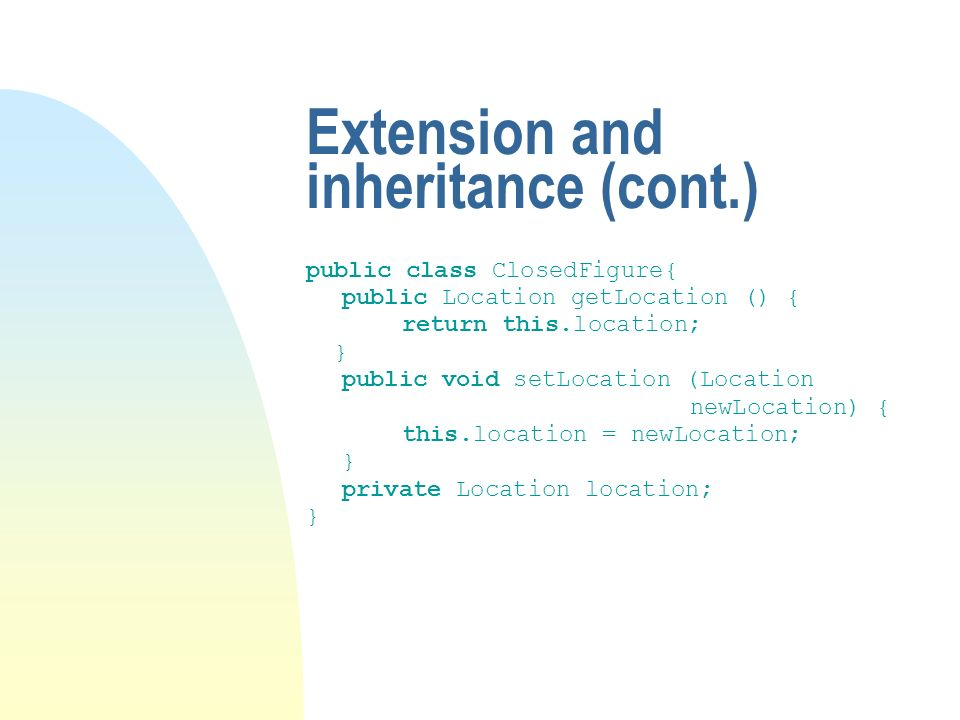 Extension and inheritance (cont.) public class ClosedFigure{ public Location getLocation () { return this.location; } public void setLocation (Location newLocation) { this.location = newLocation; } private Location location; }