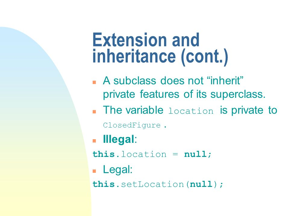 Extension and inheritance (cont.) n A subclass does not inherit private features of its superclass.