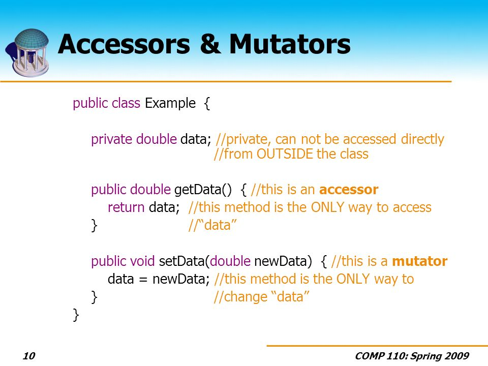 COMP 110: Spring Accessors & Mutators public class Example { private double data; //private, can not be accessed directly //from OUTSIDE the class public double getData() { //this is an accessor return data;//this method is the ONLY way to access }//data public void setData(double newData) { //this is a mutator data = newData; //this method is the ONLY way to } //change data }