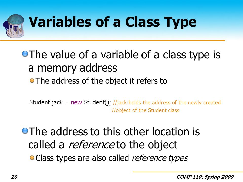 COMP 110: Spring Variables of a Class Type The value of a variable of a class type is a memory address The address of the object it refers to Student jack = new Student(); //jack holds the address of the newly created //object of the Student class The address to this other location is called a reference to the object Class types are also called reference types