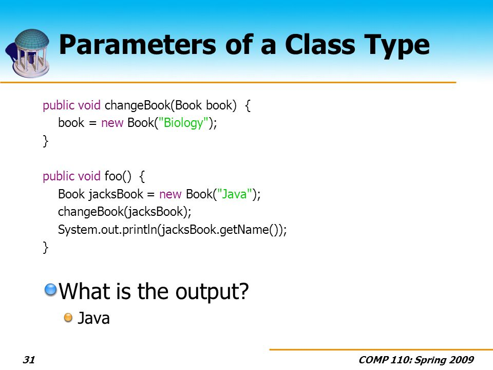 COMP 110: Spring Parameters of a Class Type public void changeBook(Book book) { book = new Book( Biology ); } public void foo() { Book jacksBook = new Book( Java ); changeBook(jacksBook); System.out.println(jacksBook.getName()); } What is the output.