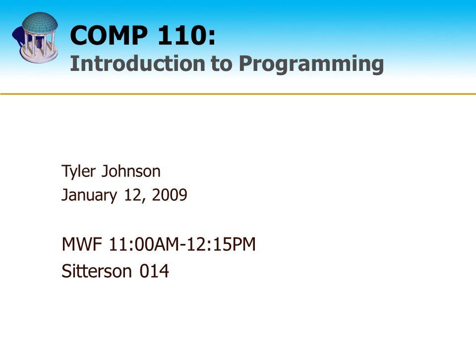 COMP 110: Introduction to Programming Tyler Johnson January 12, 2009 MWF 11:00AM-12:15PM Sitterson 014