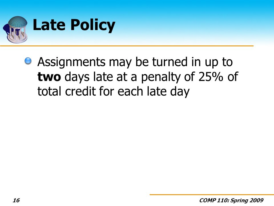 COMP 110: Spring Late Policy Assignments may be turned in up to two days late at a penalty of 25% of total credit for each late day