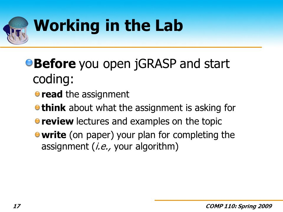 COMP 110: Spring 200917 Working in the Lab Before you open jGRASP and start coding: read the assignment think about what the assignment is asking for review lectures and examples on the topic write (on paper) your plan for completing the assignment (i.e., your algorithm)