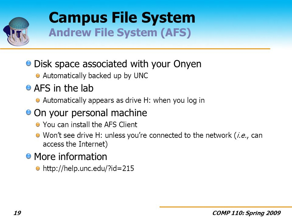 COMP 110: Spring 200919 Campus File System Andrew File System (AFS) Disk space associated with your Onyen Automatically backed up by UNC AFS in the lab Automatically appears as drive H: when you log in On your personal machine You can install the AFS Client Wont see drive H: unless youre connected to the network (i.e., can access the Internet) More information http://help.unc.edu/ id=215
