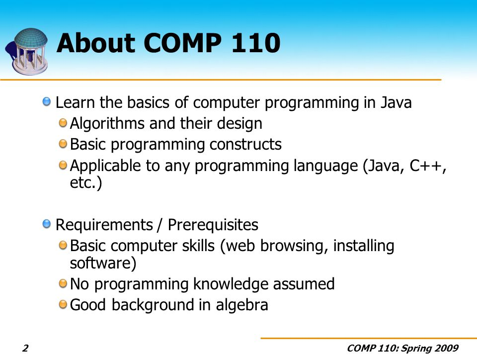 COMP 110: Spring About COMP 110 Learn the basics of computer programming in Java Algorithms and their design Basic programming constructs Applicable to any programming language (Java, C++, etc.) Requirements / Prerequisites Basic computer skills (web browsing, installing software) No programming knowledge assumed Good background in algebra