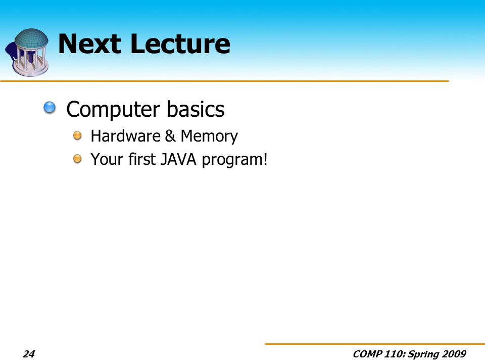COMP 110: Spring 200924 Next Lecture Computer basics Hardware & Memory Your first JAVA program!