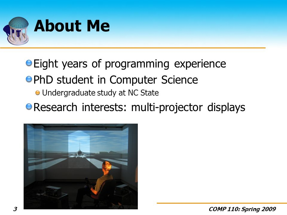 COMP 110: Spring 20093 About Me Eight years of programming experience PhD student in Computer Science Undergraduate study at NC State Research interests: multi-projector displays