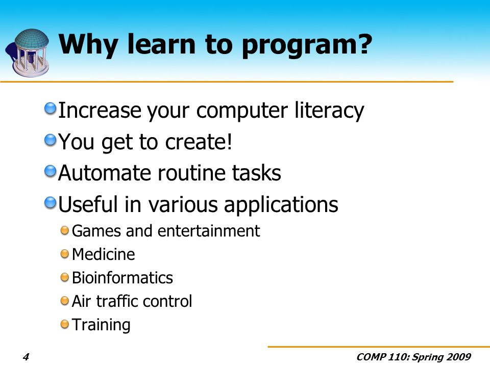 COMP 110: Spring Why learn to program. Increase your computer literacy You get to create.