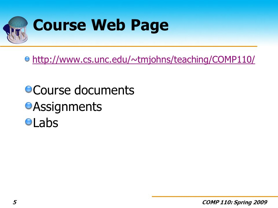 COMP 110: Spring 20095 Course Web Page http://www.cs.unc.edu/~tmjohns/teaching/COMP110/ Course documents Assignments Labs