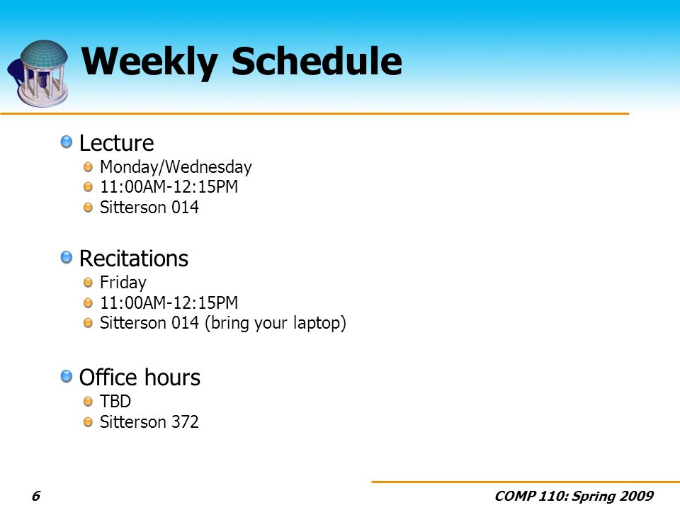 COMP 110: Spring Weekly Schedule Lecture Monday/Wednesday 11:00AM-12:15PM Sitterson 014 Recitations Friday 11:00AM-12:15PM Sitterson 014 (bring your laptop) Office hours TBD Sitterson 372