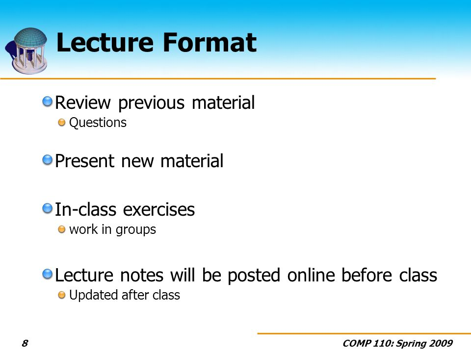 COMP 110: Spring Lecture Format Review previous material Questions Present new material In-class exercises work in groups Lecture notes will be posted online before class Updated after class