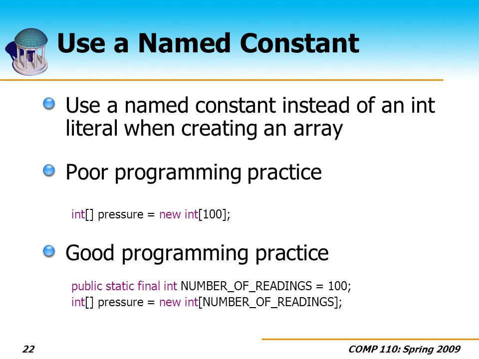 COMP 110: Spring Use a Named Constant Use a named constant instead of an int literal when creating an array Poor programming practice int[] pressure = new int[100]; Good programming practice public static final int NUMBER_OF_READINGS = 100; int[] pressure = new int[NUMBER_OF_READINGS];