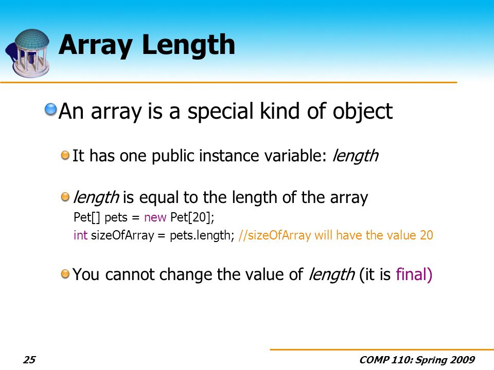 COMP 110: Spring Array Length An array is a special kind of object It has one public instance variable: length length is equal to the length of the array Pet[] pets = new Pet[20]; int sizeOfArray = pets.length; //sizeOfArray will have the value 20 You cannot change the value of length (it is final)